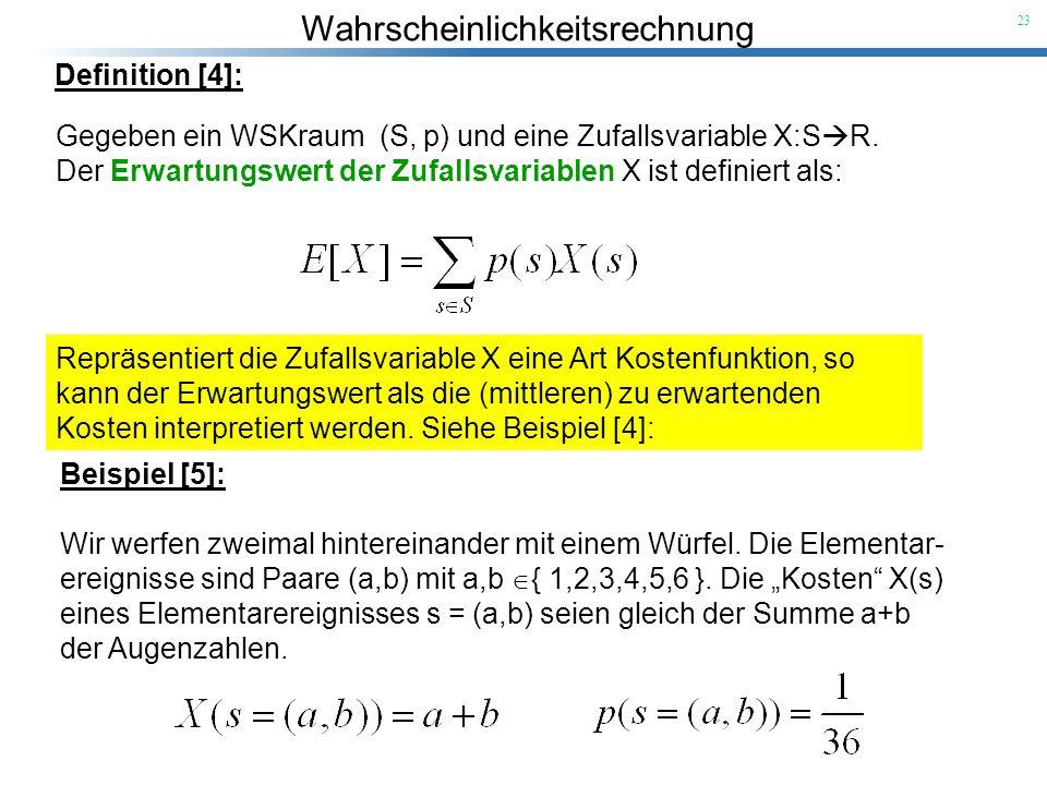 Definition [4]:Gegeben ein WSKraum (S, p) und eine Zufallsvariable X:SR. Der Erwartungswert der Zufallsvariablen X ist definiert als: